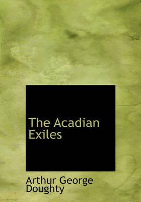 The Acadian Exiles by Arthur George, Sir Doughty