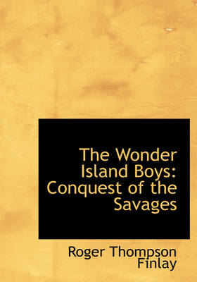 The Wonder Island Boys Conquest of the Savages (Large Print Edition) by Roger Thompson Finlay