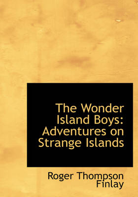 The Wonder Island Boys Adventures on Strange Islands (Large Print Edition) by Roger Thompson Finlay