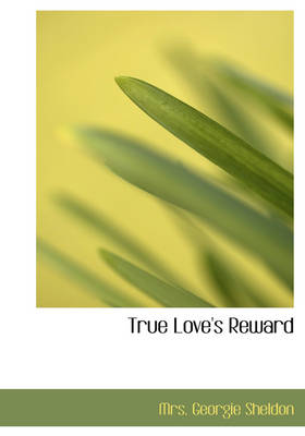 True Love's Reward by Mrs Georgie Sheldon