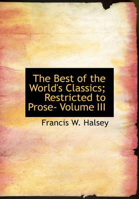 The Best of the World's Classics; Restricted to Prose- Volume III by Francis W Halsey