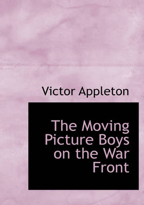 The Moving Picture Boys on the War Front by Victor, II, II Appleton