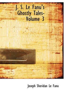 J. S. Le Fanu's Ghostly Tales- Volume 3 by Joseph Sheridan Le Fanu