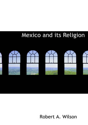 Mexico and Its Religion by Robert A (University of Alberta) Wilson