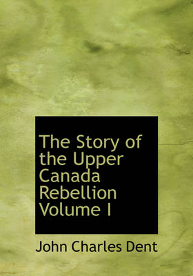 The Story of the Upper Canada Rebellion Volume I by John Charles Dent