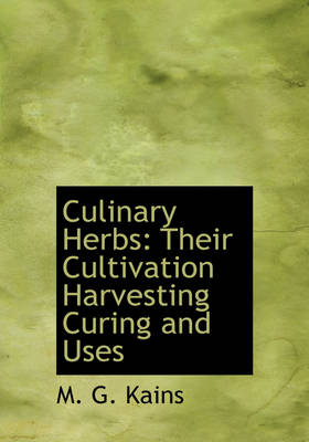 Culinary Herbs Their Cultivation Harvesting Curing and Uses (Large Print Edition) by M G Kains