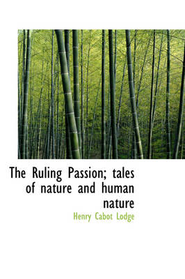 The Ruling Passion; Tales of Nature and Human Nature by Henry Cabot Lodge