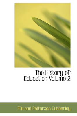 The History of Education Volume 2 by Ellwood Patterson Cubberley