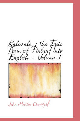 Kalevala The Epic Poem of Finland Into English - Volume 1 by John Martin Crawford