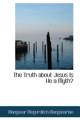 The Truth about Jesus Is He a Myth? by Mangasar Mugurditch Mangasarian