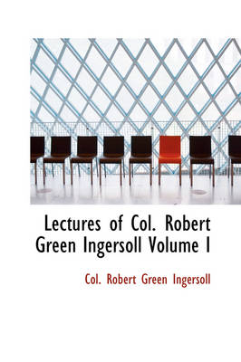 Lectures of Col. Robert Green Ingersoll Volume I by Colonel Robert Green Ingersoll