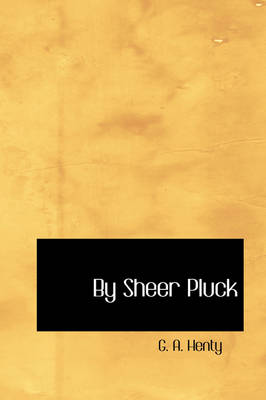 By Sheer Pluck by G A Henty