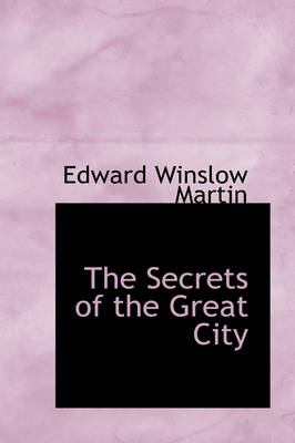 The Secrets of the Great City by Edward Winslow Martin
