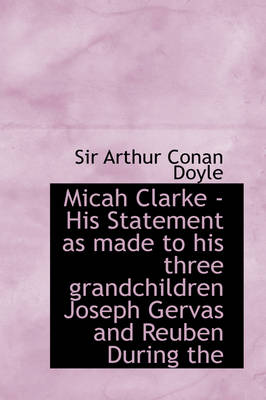 Micah Clarke - His Statement as Made to His Three Grandchildren Joseph Gervas and Reuben During the by Sir Arthur Conan Doyle