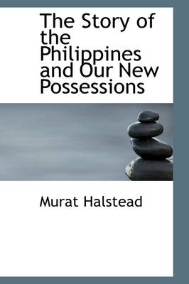 The Story of the Philippines and Our New Possessions by Murat Halstead