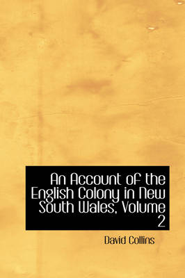An Account of the English Colony in New South Wales, Volume 2 by David Collins