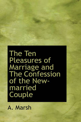 The Ten Pleasures of Marriage and the Confession of the New-Married Couple by A Marsh
