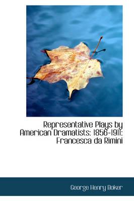 Representative Plays by American Dramatists 1856-1911: Francesca Da Rimini by George Henry Boker