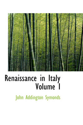 Renaissance in Italy Volume I by John Addington Symonds
