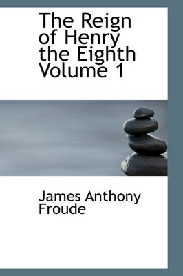 The Reign of Henry the Eighth Volume 1 by James Anthony Froude