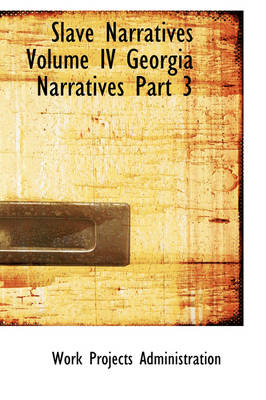 Slave Narratives Volume IV Georgia Narratives Part 3 by Projects Administration Work Projects Administration, Work Projects Administration