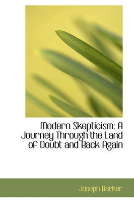 Modern Skepticism A Journey Through the Land of Doubt and Back Again by Joseph Barker