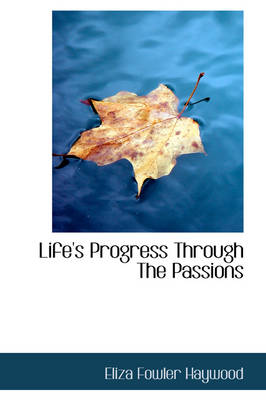 Life's Progress Through the Passions by Eliza Fowler Haywood