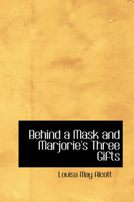 Behind a Mask and Marjorie's Three Gifts by Louisa May Alcott