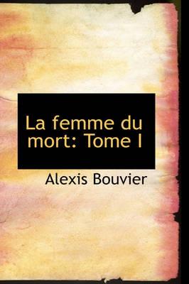 La Femme Du Mort Tome I by Alexis Bouvier