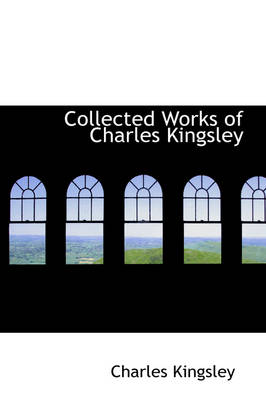 Collected Works of Charles Kingsley by Charles Kingsley