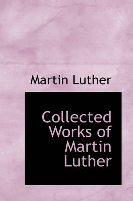 Collected Works of Martin Luther by Martin Luther
