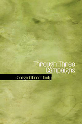 Through Three Campaigns by George Alfred Henty