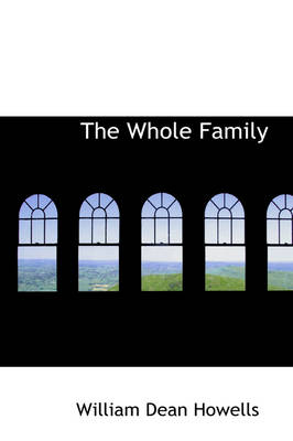 The Whole Family by William Dean Howells, Mary Eleanor Wilkins Freeman