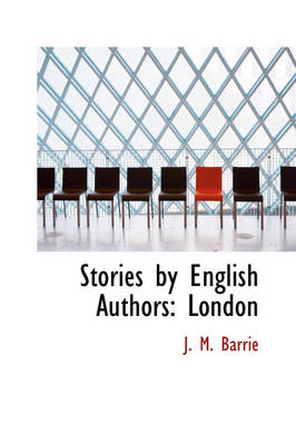 Stories by English Authors London by James Matthew Barrie, F Anstey