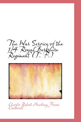 The War Service of the 1/4 Royal Berkshire Regiment (T. F.) by Charles Robert Mowbray Fraser Cruttwell