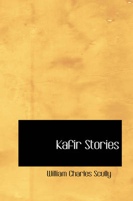 Kafir Stories by William Charles Scully