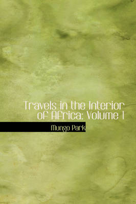 Travels in the Interior of Africa Volume 1 by Mungo Park