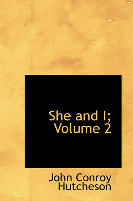 She and I; Volume 2 by John Conroy Hutcheson
