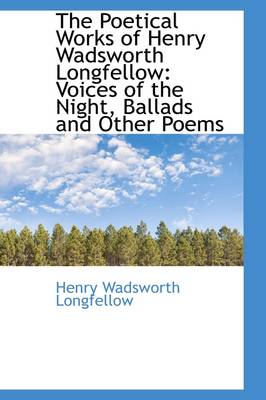 The Poetical Works of Henry Wadsworth Longfellow Voices of the Night, Ballads and Other Poems by Henry Wadsworth Longfellow