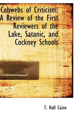Cobwebs of Criticism A Review of the First Reviewers of the Lake, Satanic, and Cockney Schools by T Hall Caine