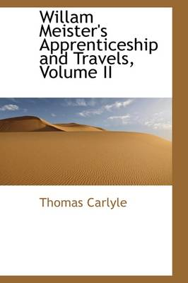 Willam Meister's Apprenticeship and Travels, Volume II by Thomas Carlyle
