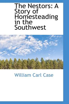 The Nestors A Story of Homesteading in the Southwest by William Carl Case