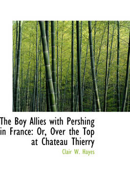 The Boy Allies with Pershing in France Or, Over the Top at Chateau Thierry by Clair W Hayes