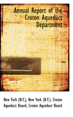 Annual Report of the Croton Aqueduct Department by Croton Aqueduct Board New York (N y )