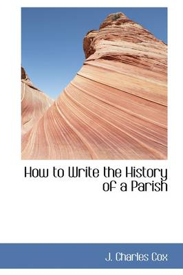 How to Write the History of a Parish by John Charles Cox