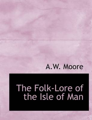 The Folk-Lore of the Isle of Man by Arthur William Moore
