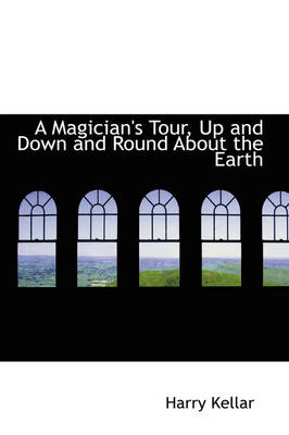 A Magician's Tour Up and Down and Round about the Earth by Harry Kellar