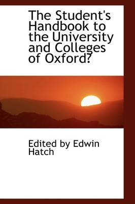 The Student's Handbook to the University and Colleges of Oxford by Edited By Edwin Hatch