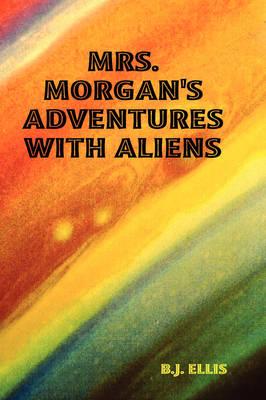 Mrs. Morgan's Adventures with Aliens by B.J. ELLIS
