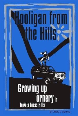 Hooligan from the Hills: Growing Up Ornery in Iowa's Loess Hills by Jeffrey D. Deitering